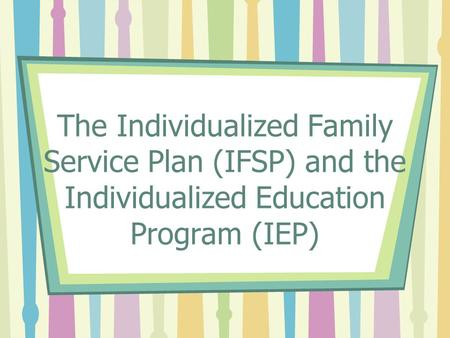 The Individualized Family Service Plan (IFSP) and the Individualized Education Program (IEP)