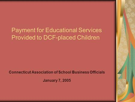 Payment for Educational Services Provided to DCF-placed Children Connecticut Association of School Business Officials January 7, 2005.