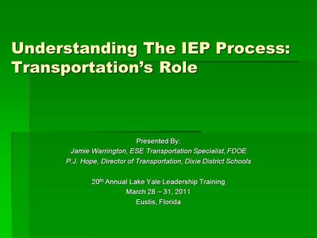 Understanding The IEP Process: Transportation's Role Presented By: Jamie Warrington, ESE Transportation Specialist, FDOE P.J. Hope, Director of Transportation,