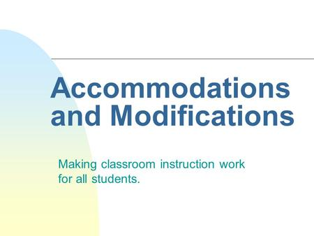 Accommodations and Modifications Making classroom instruction work for all students.