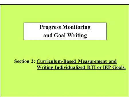 Section 2: Curriculum-Based Measurement and Writing Individualized RTI or IEP Goals. Progress Monitoring and Goal Writing.