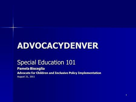 1 ADVOCACYDENVER Special Education 101 Pamela Bisceglia Advocate for Children and Inclusive Policy Implementation August 31, 2011.