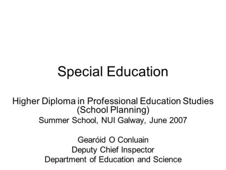 Special Education Higher Diploma in Professional Education Studies (School Planning) Summer School, NUI Galway, June 2007 Gearóid O Conluain Deputy Chief.