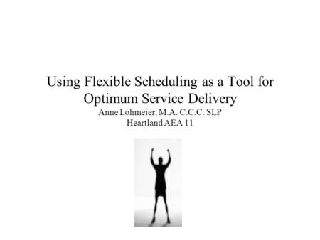 Using Flexible Scheduling as a Tool for Optimum Service Delivery Anne Lohmeier, M.A. C.C.C. SLP Heartland AEA 11.