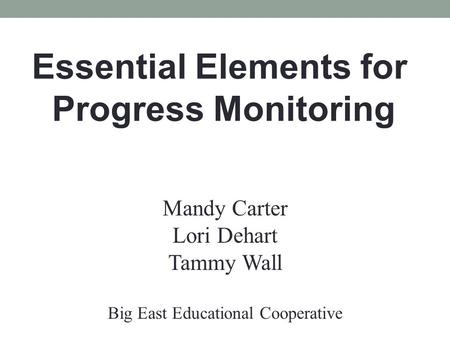 Essential Elements for Progress Monitoring Mandy Carter Lori Dehart Tammy Wall Big East Educational Cooperative.