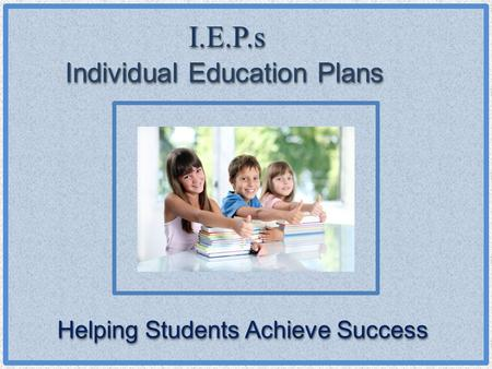 I.E.P.sI.E.P.s Individual Education Plans Helping Students Achieve Success.