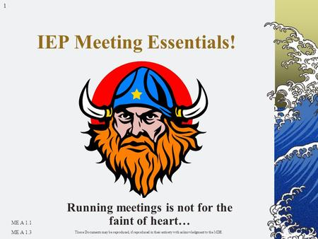 1 Running meetings is not for the faint of heart… IEP Meeting Essentials! ME A 1.1 ME A 1.3 These Documents may be reproduced, if reproduced in their entirety.