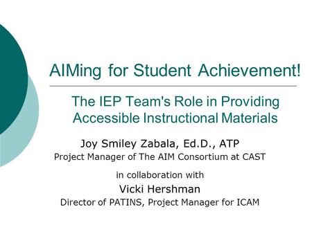 AIMing for Student Achievement! The IEP Team's Role in Providing Accessible Instructional Materials Joy Smiley Zabala, Ed.D., ATP Project Manager of The.