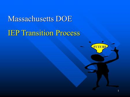1 Massachusetts DOE IEP Transition Process FUTURE.