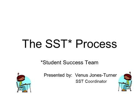 The SST* Process *Student Success Team Presented by: Venus Jones-Turner SST Coordinator.