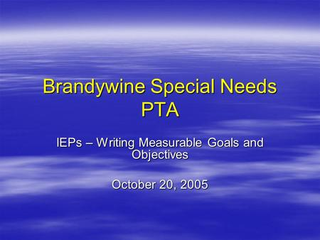 Brandywine Special Needs PTA IEPs – Writing Measurable Goals and Objectives October 20, 2005.