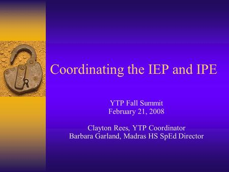 Coordinating the IEP and IPE YTP Fall Summit February 21, 2008 Clayton Rees, YTP Coordinator Barbara Garland, Madras HS SpEd Director.