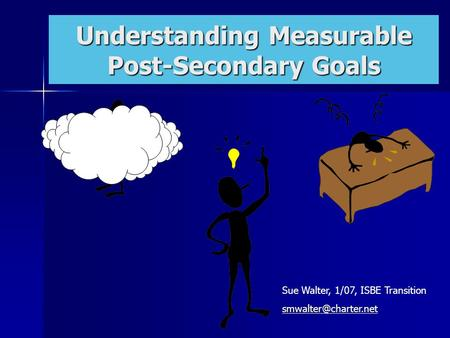 Transition: Centerpiece of the IEP Understanding Measurable Post-Secondary Goals Sue Walter, 1/07, ISBE Transition