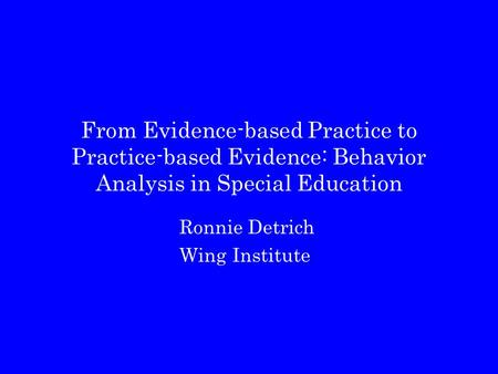From Evidence-based Practice to Practice-based Evidence: Behavior Analysis in Special Education Ronnie Detrich Wing Institute.