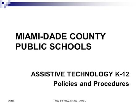 Trudy Sanchez, MS Ed., OTR/L 2010 ASSISTIVE TECHNOLOGY K-12 Policies and Procedures MIAMI-DADE COUNTY PUBLIC SCHOOLS.