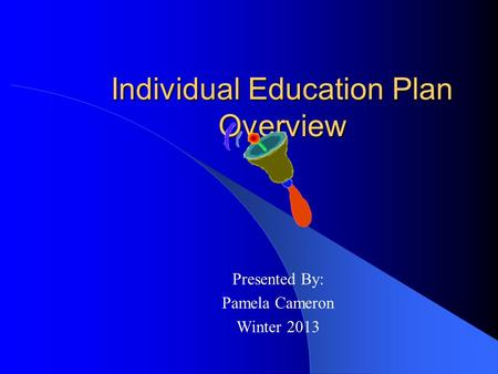 Individual Education Plan Overview Presented By: Pamela Cameron Winter 2013.