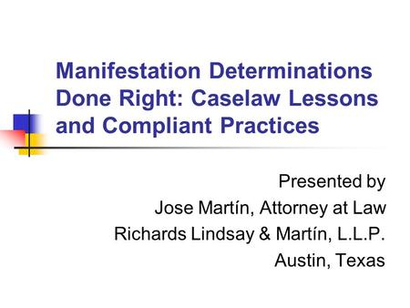 Manifestation Determinations Done Right: Caselaw Lessons and Compliant Practices Presented by Jose Martín, Attorney at Law Richards Lindsay & Martín, L.L.P.