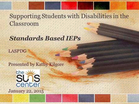Supporting Students with Disabilities in the Classroom Standards Based IEPs LASPDG Presented by Kathy Kilgore January 22, 2015.