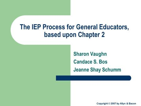 Copyright © 2007 by Allyn & Bacon The IEP Process for General Educators, based upon Chapter 2 Sharon Vaughn Candace S. Bos Jeanne Shay Schumm.