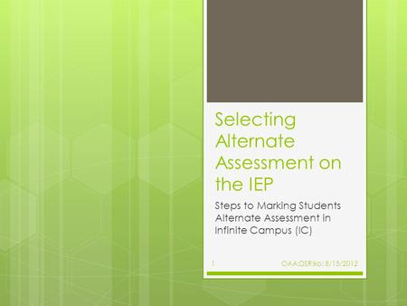 Selecting Alternate Assessment on the IEP Steps to Marking Students Alternate Assessment in Infinite Campus (IC) 1OAA:DSR:ko: 8/15/2012.