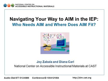 Audio: Dial 877-512-6886 Conference ID 1004121004 Navigating Your Way to AIM in the IEP: Who Needs AIM and Where Does AIM Fit? Joy.