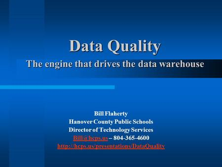 Data Quality The engine that drives the data warehouse Bill Flaherty Hanover County Public Schools Director of Technology Services