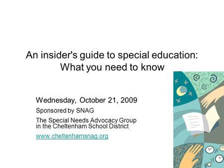 An insider's guide to special education: What you need to know Wednesday, October 21, 2009 Sponsored by SNAG The Special Needs Advocacy Group in the Cheltenham.