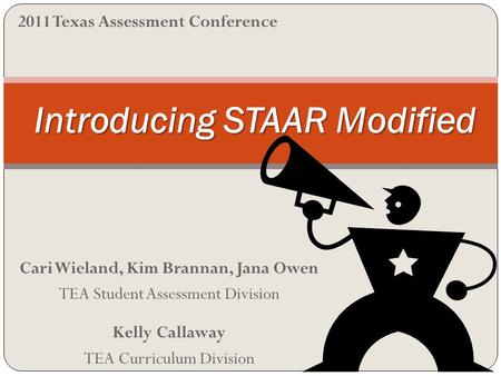 Cari Wieland, Kim Brannan, Jana Owen TEA Student Assessment Division Kelly Callaway TEA Curriculum Division Introducing STAAR Modified 2011 Texas Assessment.