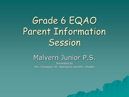 Grade 6 EQAO Parent Information Session Malvern Junior P.S. Presented by Mrs. Frendjian, Mr. Melchiorre and Mrs. Shuttin.