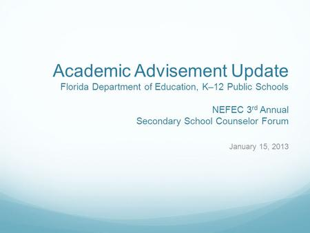 Academic Advisement Update Florida Department of Education, K–12 Public Schools NEFEC 3 rd Annual Secondary School Counselor Forum January 15, 2013.