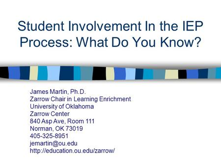 Student Involvement In the IEP Process: What Do You Know? James Martin, Ph.D. Zarrow Chair in Learning Enrichment University of Oklahoma Zarrow Center.