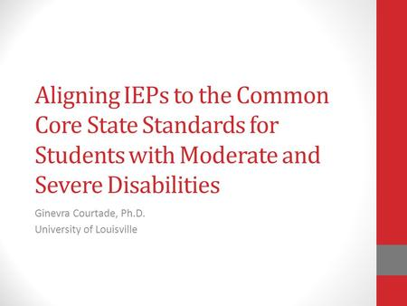 Aligning IEPs to the Common Core State Standards for Students with Moderate and Severe Disabilities Ginevra Courtade, Ph.D. University of Louisville.