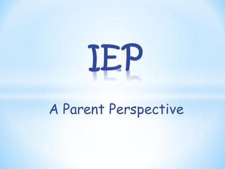 A Parent Perspective. Don't be scared just Be Prepared The IEP process should start many weeks before the meeting.
