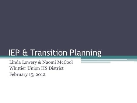 IEP & Transition Planning Linda Lowery & Naomi McCool Whittier Union HS District February 15, 2012.