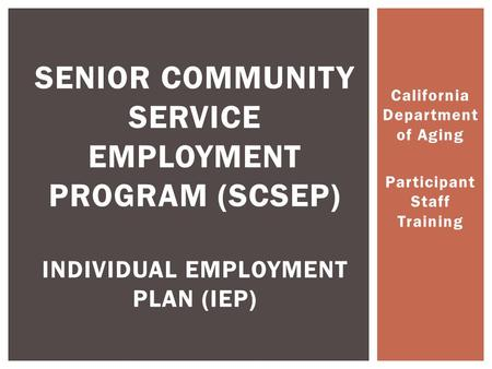 California Department of Aging Participant Staff Training SENIOR COMMUNITY SERVICE EMPLOYMENT PROGRAM (SCSEP) INDIVIDUAL EMPLOYMENT PLAN (IEP)