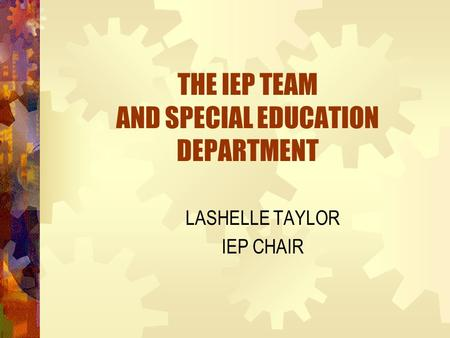 THE IEP TEAM AND SPECIAL EDUCATION DEPARTMENT LASHELLE TAYLOR IEP CHAIR.