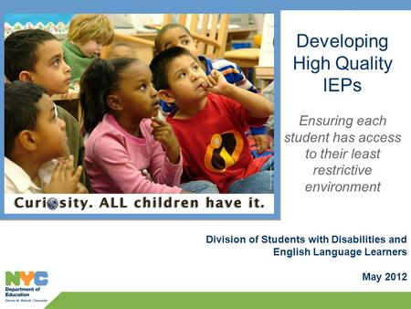 Division of Students with Disabilities and English Language Learners May 2012 Developing High Quality IEPs Ensuring each student has access to their least.