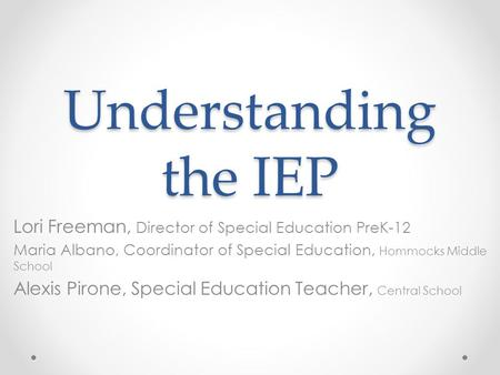 Understanding the IEP Lori Freeman, Director of Special Education PreK-12 Maria Albano, Coordinator of Special Education, Hommocks Middle School Alexis.