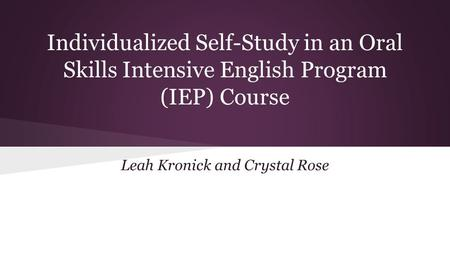 Individualized Self-Study in an Oral Skills Intensive English Program (IEP) Course Leah Kronick and Crystal Rose.