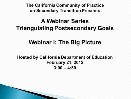 The California Community of Practice on Secondary Transition Presents A Webinar Series Triangulating Postsecondary Goals Webinar I: The Big Picture Hosted.