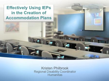 Kristen Philbrook Regional Disability Coordinator Humanitas Effectively Using IEPs in the Creation of Accommodation Plans.