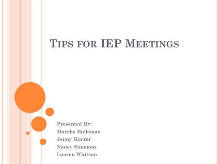 T IPS FOR IEP M EETINGS Presented By: Marsha Holleman Jenny Kurzer Nancy Simmons Lauren Whitson.