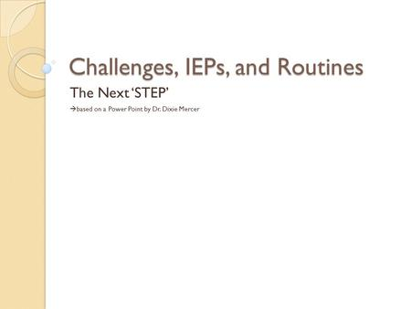 Challenges, IEPs, and Routines The Next 'STEP'  based on a Power Point by Dr. Dixie Mercer.