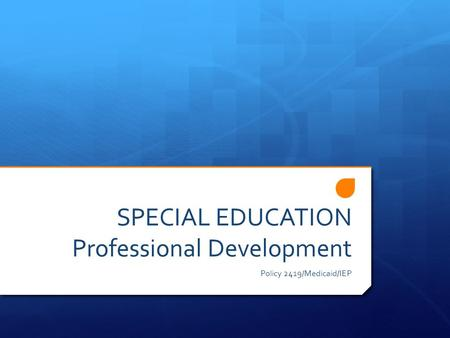 SPECIAL EDUCATION Professional Development Policy 2419/Medicaid/IEP.
