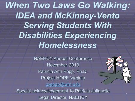 1 When Two Laws Go Walking: IDEA and McKinney-Vento Serving Students With Disabilities Experiencing Homelessness NAEHCY Annual Conference November 2013.