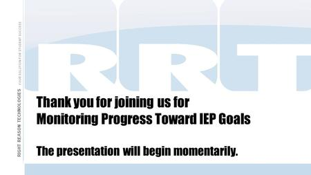 Thank you for joining us for Monitoring Progress Toward IEP Goals The presentation will begin momentarily. RIGHT REASON TECHNOLOGIES YOUR SOLUTION FOR.