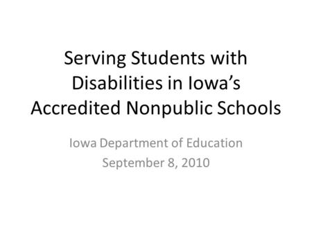 Serving Students with Disabilities in Iowa's Accredited Nonpublic Schools Iowa Department of Education September 8, 2010.