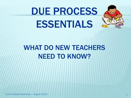 DUE PROCESS ESSENTIALS WHAT DO NEW TEACHERS NEED TO KNOW? 1 Due Process Essentials – August 2013.