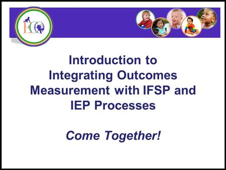 Introduction to Integrating Outcomes Measurement with IFSP and IEP Processes Come Together! Early Childhood Outcomes Center.