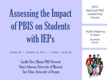 2012 National PBIS Leadership Forum Hyatt Regency O'Hare Rosemont Illinois Assessing the Impact of PBIS on Students with IEPs Session B7 | October 18,